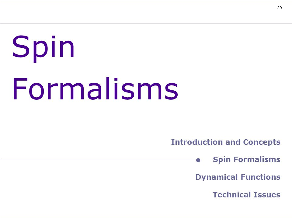 29 Header – Spin Formalisms Spin Formalisms Introduction and Concepts Spin Formalisms Dynamical Functions Technical Issues