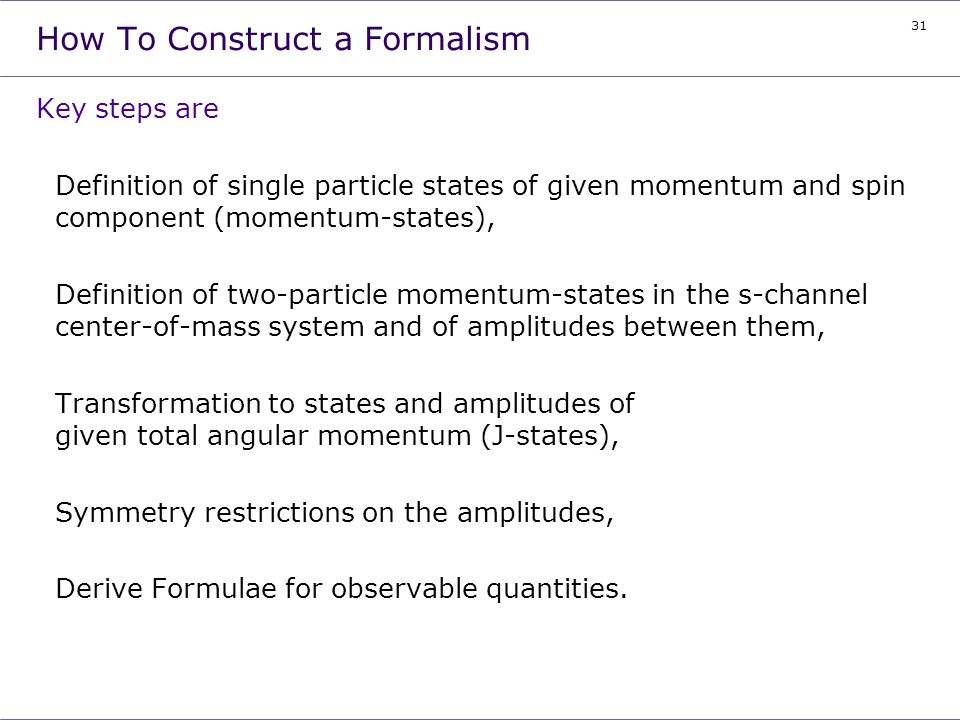 31 How To Construct a Formalism Key steps are Definition of single particle states of given momentum and spin component (momentum-states), Definition