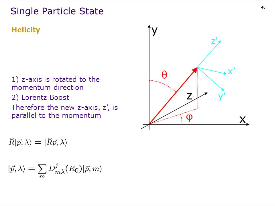 40 Single Particle State Helicity 1) z-axis is rotated to the momentum direction 2) Lorentz Boost Therefore the new z-axis, z, is parallel to the mome