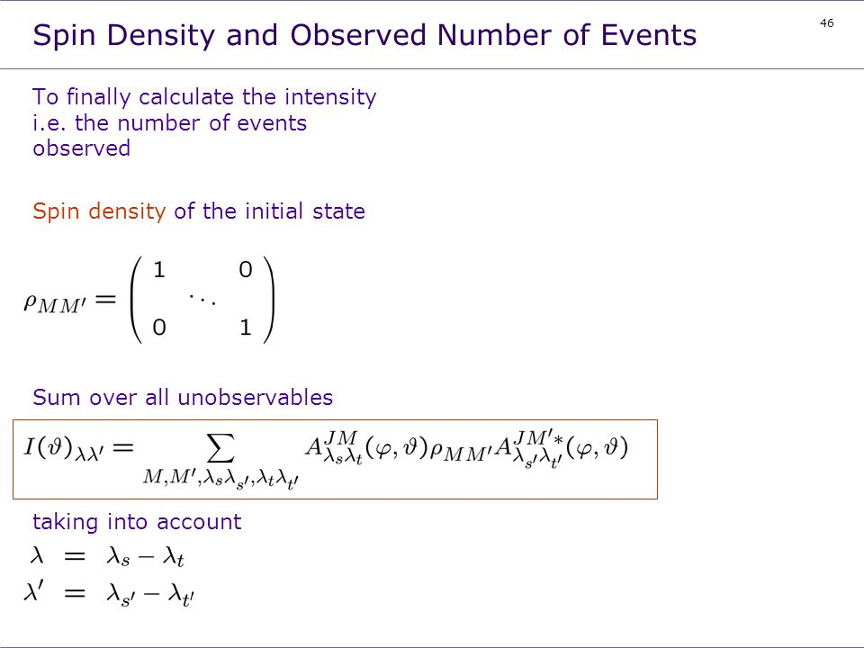 46 Spin Density and Observed Number of Events To finally calculate the intensity i.e. the number of events observed Spin density of the initial state
