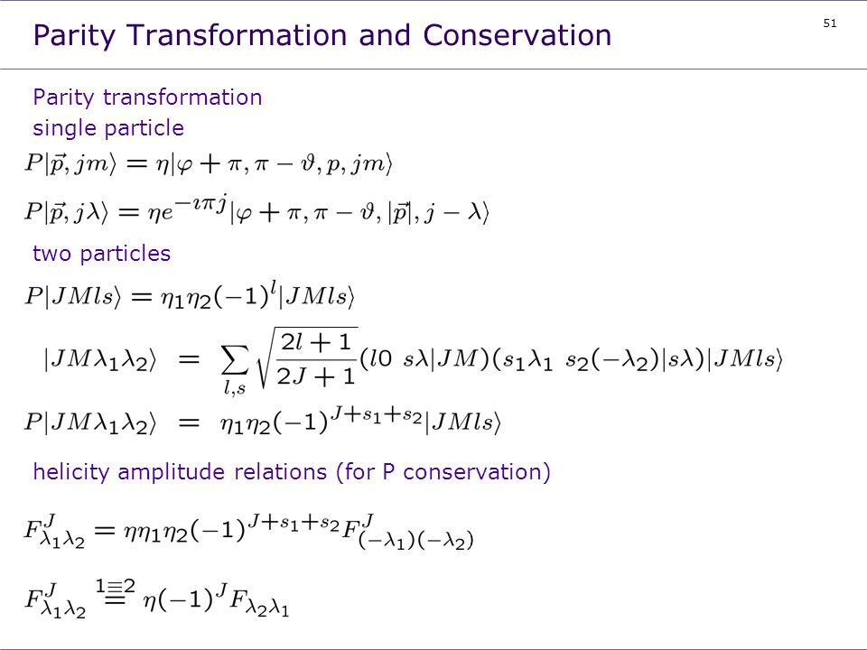 51 Parity Transformation and Conservation Parity transformation single particle two particles helicity amplitude relations (for P conservation)