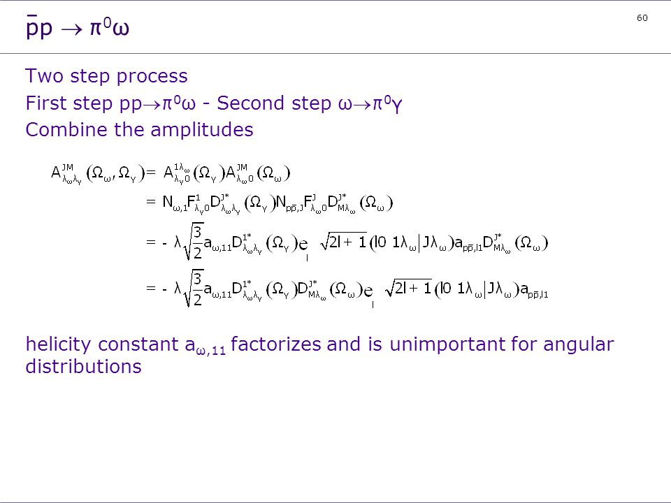 60 pp π 0 ω Two step process First step ppπ 0 ω - Second step ωπ 0 γ Combine the amplitudes helicity constant a ω,11 factorizes and is unimportant for