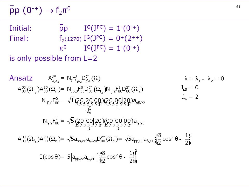61 pp (0 -+ ) f 2 π 0 Initial:ppI G (J PC ) = 1 - (0 -+ ) Final:f 2 (1270) I G (J PC ) = 0 + (2 ++ ) π 0 I G (J PC ) = 1 - (0 -+ ) is only possible fr