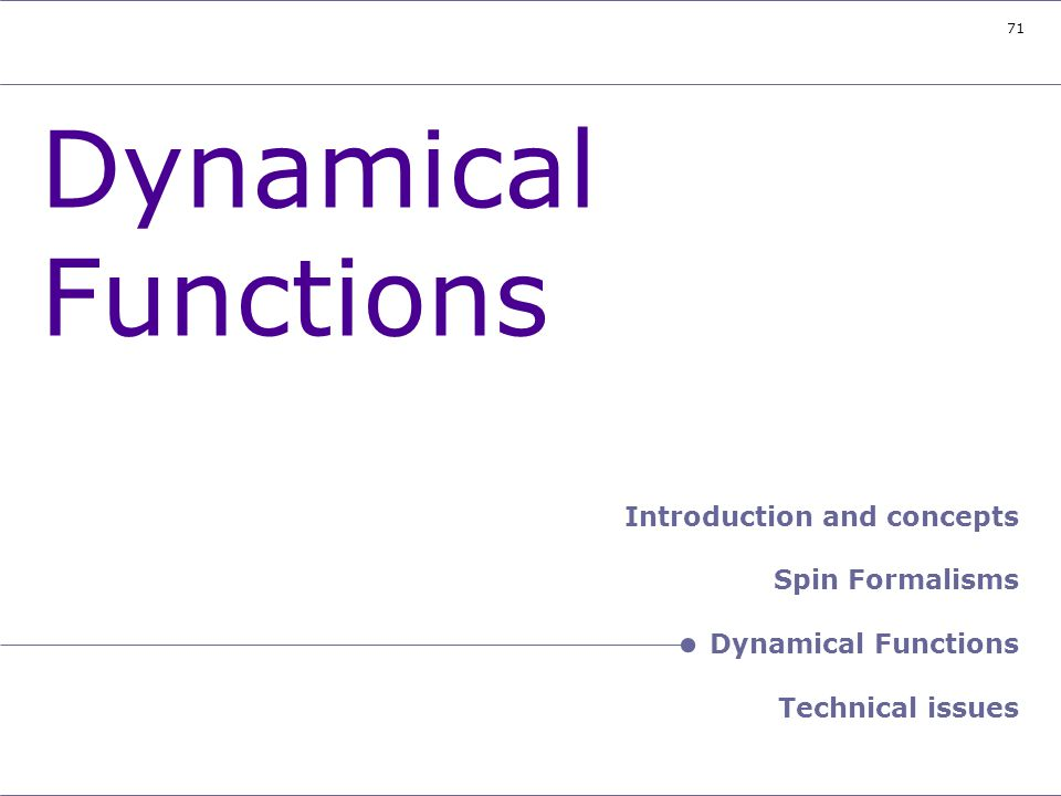 71 Header – Dynamical Functions Dynamical Functions Introduction and concepts Spin Formalisms Dynamical Functions Technical issues