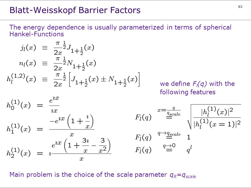83 Blatt-Weisskopf Barrier Factors The energy dependence is usually parameterized in terms of spherical Hankel-Functions we define F l (q) with the fo