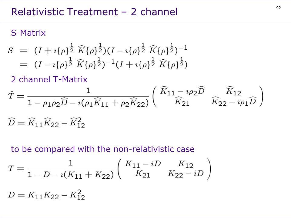 92 Relativistic Treatment – 2 channel S-Matrix 2 channel T-Matrix to be compared with the non-relativistic case