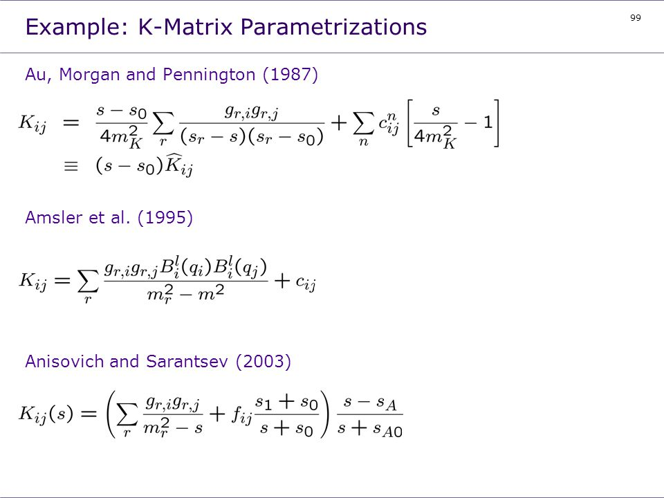 99 Example: K-Matrix Parametrizations Au, Morgan and Pennington (1987) Amsler et al. (1995) Anisovich and Sarantsev (2003)