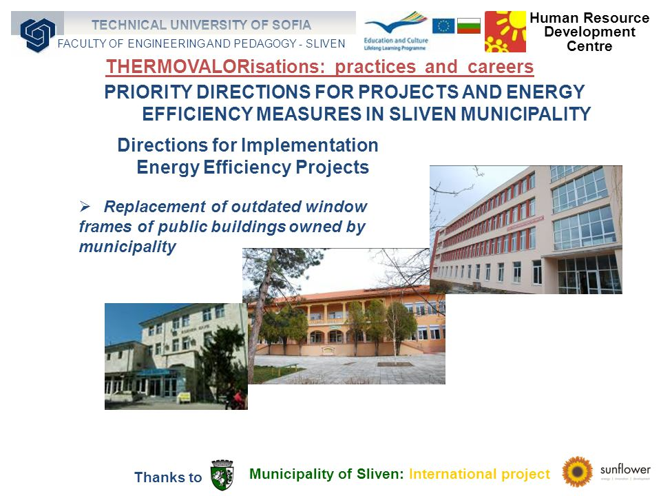 Replacement of outdated window frames of public buildings owned by municipality PRIORITY DIRECTIONS FOR PROJECTS AND ENERGY EFFICIENCY MEASURES IN SLIVEN MUNICIPALITY Directions for Implementation Energy Efficiency Projects Municipality of Sliven: International project Thanks to Human Resource Development Centre TECHNICAL UNIVERSITY OF SOFIA FACULTY OF ENGINEERING AND PEDAGOGY - SLIVEN THERMOVALORisations: practices and careers