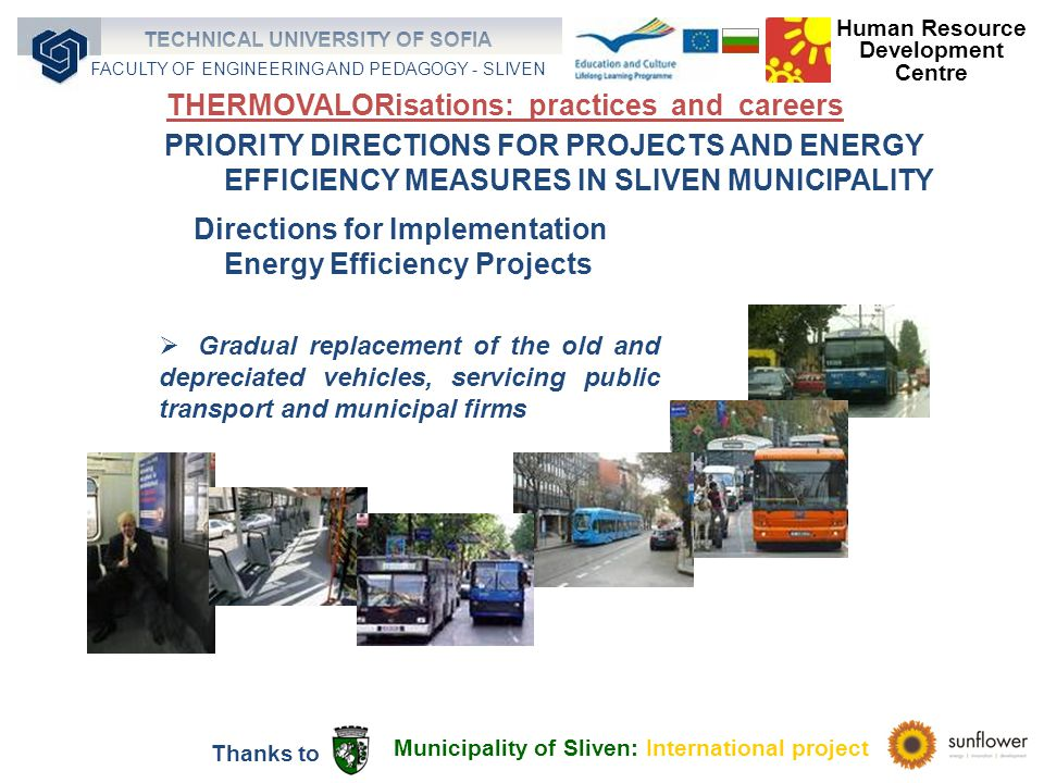 Gradual replacement of the old and depreciated vehicles, servicing public transport and municipal firms Directions for Implementation Energy Efficiency Projects PRIORITY DIRECTIONS FOR PROJECTS AND ENERGY EFFICIENCY MEASURES IN SLIVEN MUNICIPALITY Municipality of Sliven: International project Thanks to Human Resource Development Centre TECHNICAL UNIVERSITY OF SOFIA FACULTY OF ENGINEERING AND PEDAGOGY - SLIVEN THERMOVALORisations: practices and careers