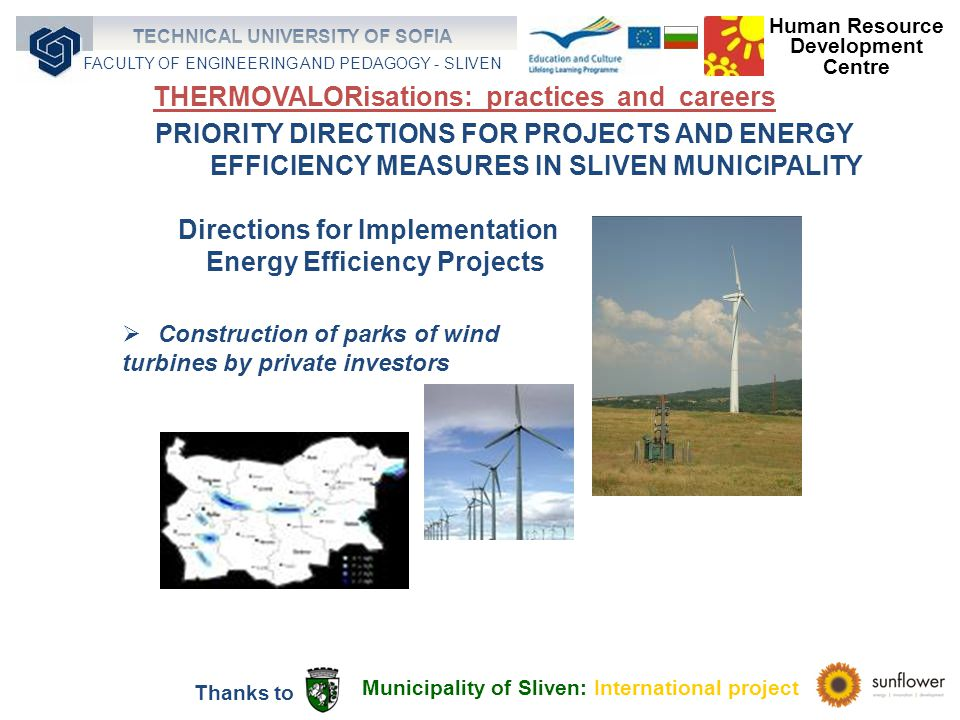 Construction of parks of wind turbines by private investors Directions for Implementation Energy Efficiency Projects PRIORITY DIRECTIONS FOR PROJECTS AND ENERGY EFFICIENCY MEASURES IN SLIVEN MUNICIPALITY Municipality of Sliven: International project Thanks to Human Resource Development Centre TECHNICAL UNIVERSITY OF SOFIA FACULTY OF ENGINEERING AND PEDAGOGY - SLIVEN THERMOVALORisations: practices and careers