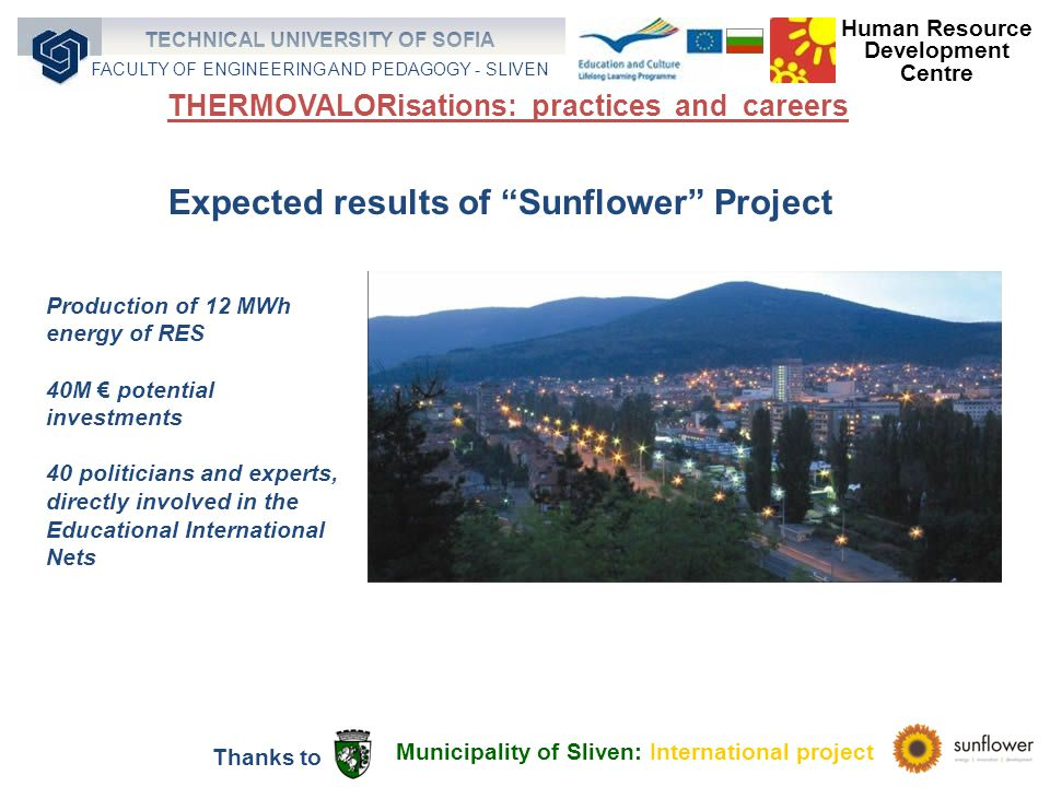 Production of 12 MWh energy of RES 40M potential investments 40 politicians and experts, directly involved in the Educational International Nets Expected results of Sunflower Project Municipality of Sliven: International project Thanks to Human Resource Development Centre TECHNICAL UNIVERSITY OF SOFIA FACULTY OF ENGINEERING AND PEDAGOGY - SLIVEN THERMOVALORisations: practices and careers