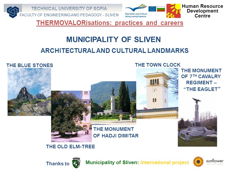 MUNICIPALITY OF SLIVEN ARCHITECTURAL AND CULTURAL LANDMARKS THE BLUE STONES THE OLD ELM-TREE THE TOWN CLOCK THE MONUMENT OF HADJI DIMITAR THE MONUMENT OF 7 TH CAVALRY REGIMENT – THE EAGLET Municipality of Sliven: International project Thanks to Human Resource Development Centre TECHNICAL UNIVERSITY OF SOFIA FACULTY OF ENGINEERING AND PEDAGOGY - SLIVEN THERMOVALORisations: practices and careers