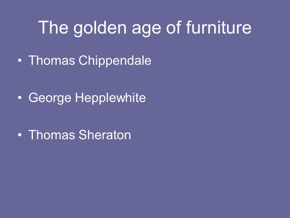The golden age of furniture Thomas Chippendale George Hepplewhite Thomas Sheraton