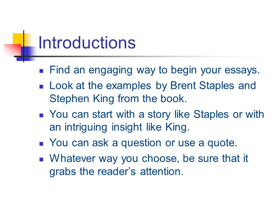 Introductions Find an engaging way to begin your essays. Look at the examples by Brent Staples and Stephen King from the book. You can start with a st