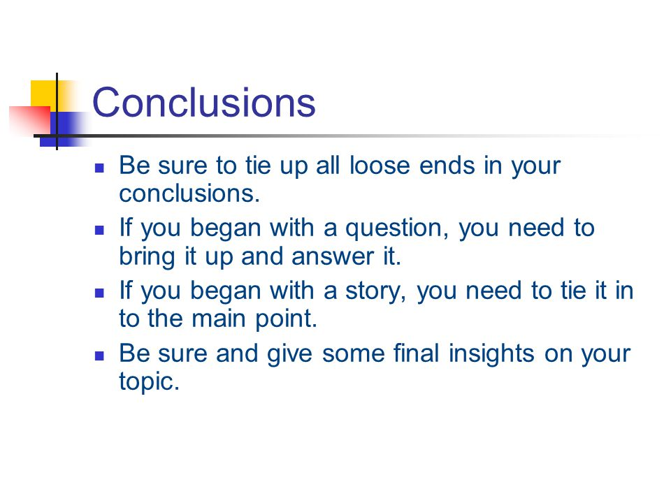 Conclusions Be sure to tie up all loose ends in your conclusions.