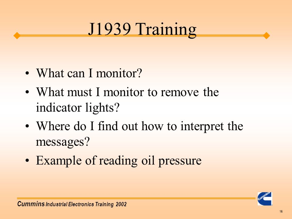 Cummins Industrial Electronics Training 2002 16 What can I monitor? What must I monitor to remove the indicator lights? Where do I find out how to int