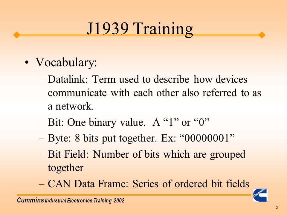 Cummins Industrial Electronics Training 2002 2 Vocabulary: –Datalink: Term used to describe how devices communicate with each other also referred to a