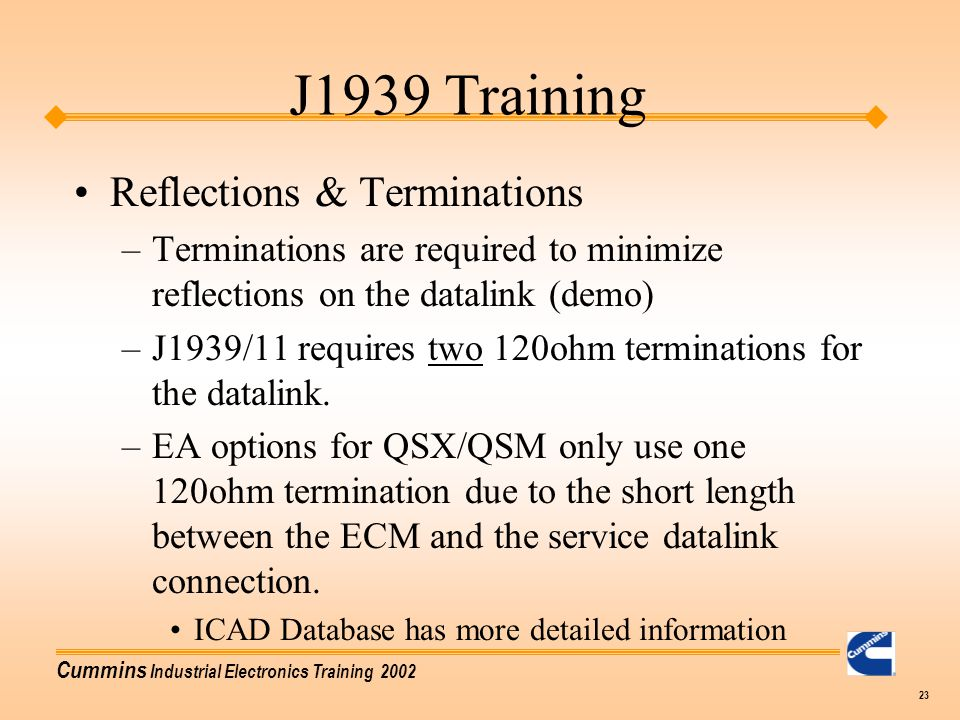 Cummins Industrial Electronics Training 2002 23 Reflections & Terminations –Terminations are required to minimize reflections on the datalink (demo) –