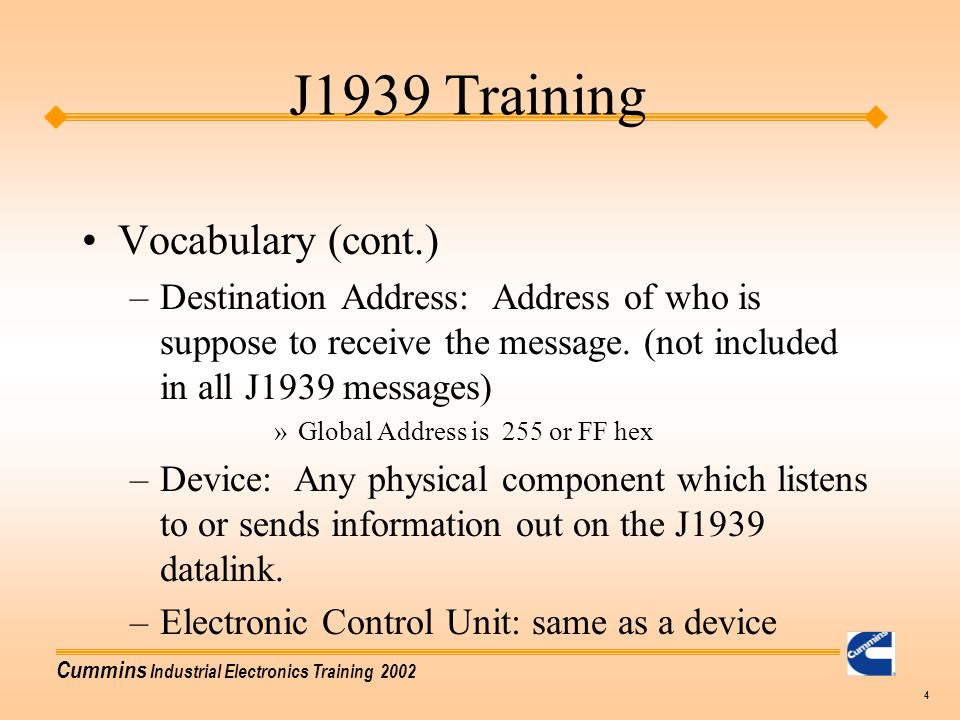 Cummins Industrial Electronics Training 2002 4 Vocabulary (cont.) –Destination Address: Address of who is suppose to receive the message. (not include