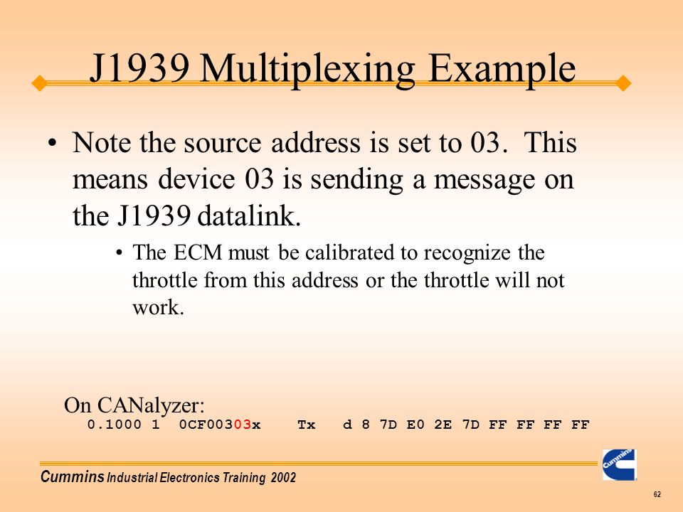 Cummins Industrial Electronics Training 2002 62 J1939 Multiplexing Example Note the source address is set to 03. This means device 03 is sending a mes