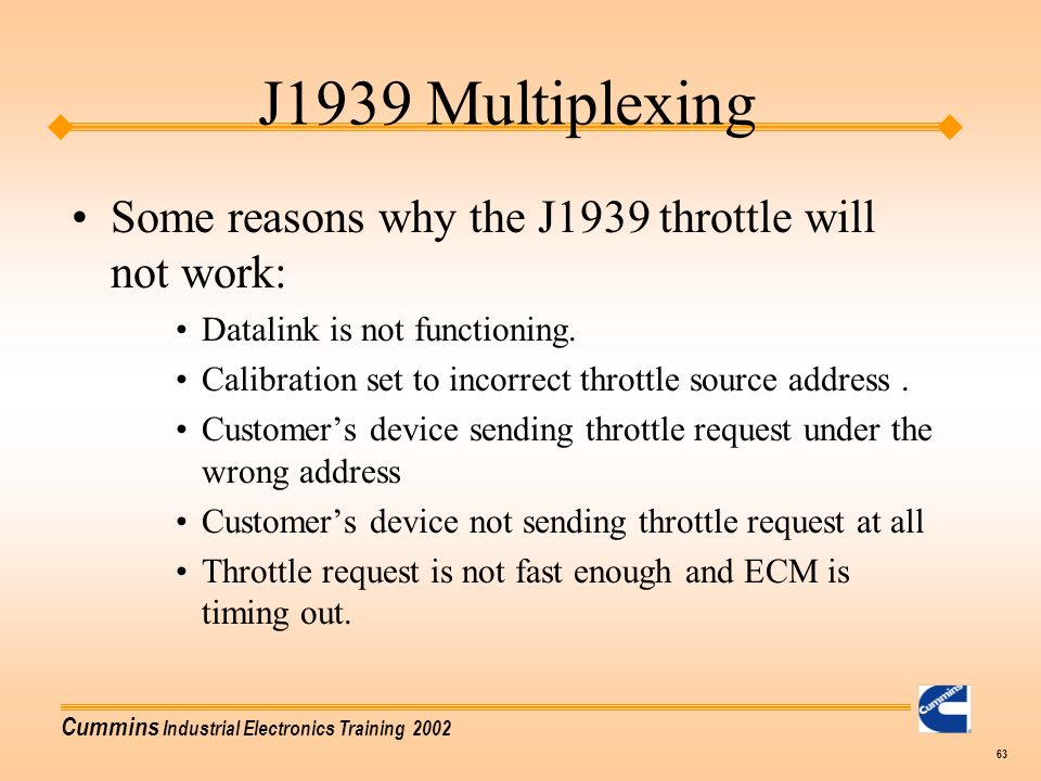 Cummins Industrial Electronics Training 2002 63 J1939 Multiplexing Some reasons why the J1939 throttle will not work: Datalink is not functioning. Cal