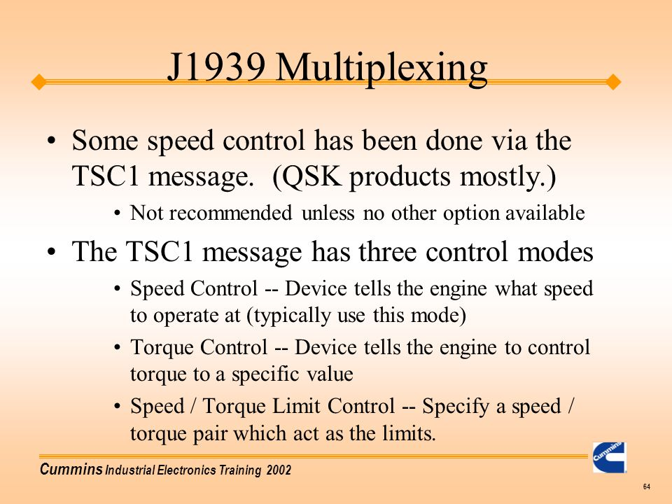 Cummins Industrial Electronics Training 2002 64 J1939 Multiplexing Some speed control has been done via the TSC1 message. (QSK products mostly.) Not r