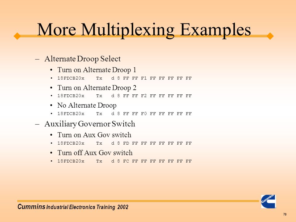 Cummins Industrial Electronics Training 2002 70 More Multiplexing Examples –Alternate Droop Select Turn on Alternate Droop 1 18FDCB20x Tx d 8 FF FF F1