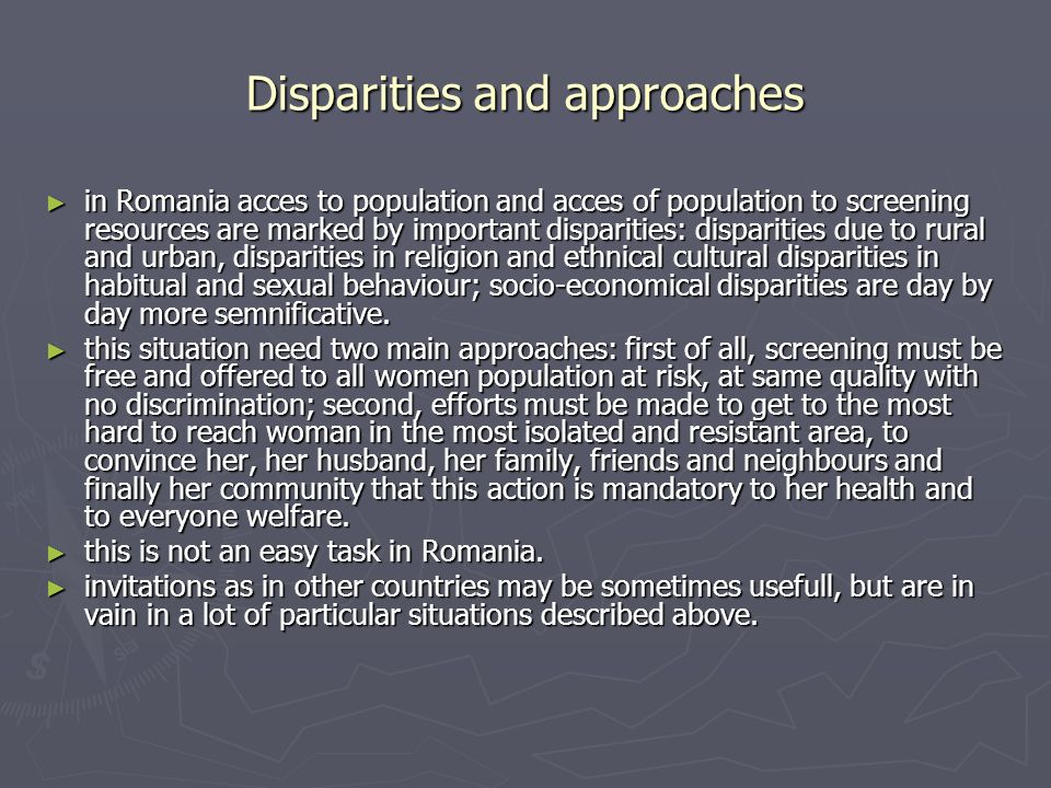 Disparities and approaches in Romania acces to population and acces of population to screening resources are marked by important disparities: disparities due to rural and urban, disparities in religion and ethnical cultural disparities in habitual and sexual behaviour; socio-economical disparities are day by day more semnificative.