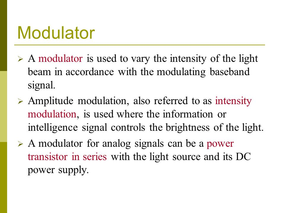 Modulator A modulator is used to vary the intensity of the light beam in accordance with the modulating baseband signal. Amplitude modulation, also re