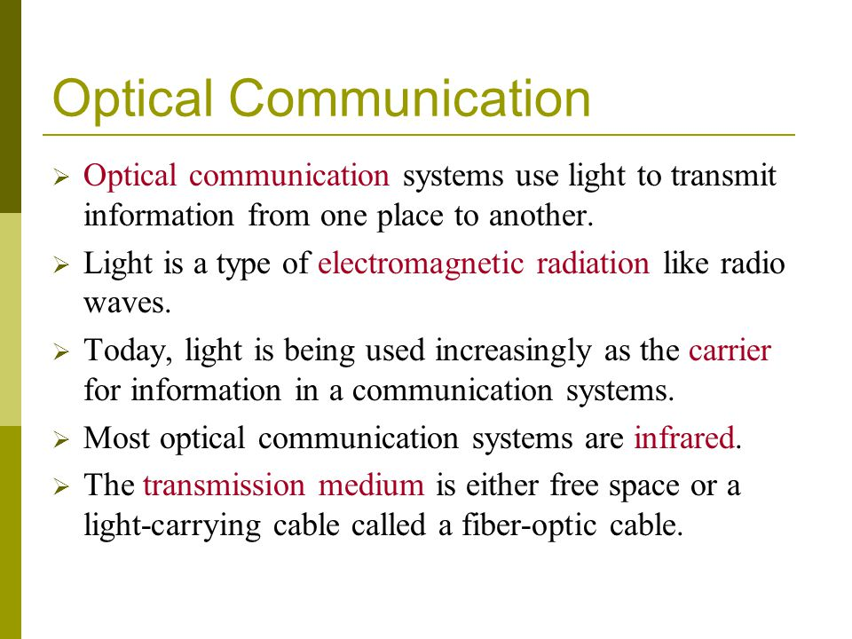 Optical Communication Optical communication systems use light to transmit information from one place to another. Light is a type of electromagnetic ra