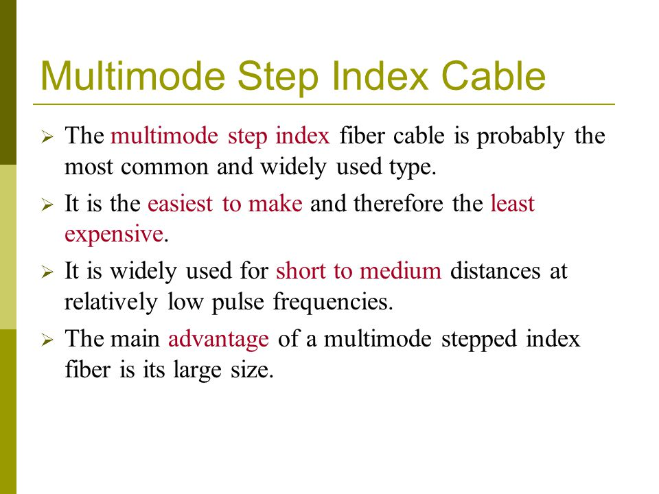 Multimode Step Index Cable The multimode step index fiber cable is probably the most common and widely used type. It is the easiest to make and theref