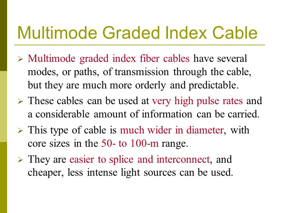 Multimode Graded Index Cable Multimode graded index fiber cables have several modes, or paths, of transmission through the cable, but they are much mo