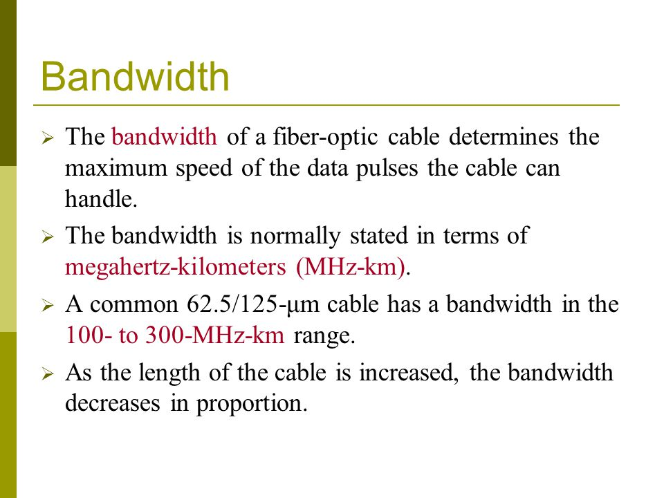 Bandwidth The bandwidth of a fiber-optic cable determines the maximum speed of the data pulses the cable can handle. The bandwidth is normally stated