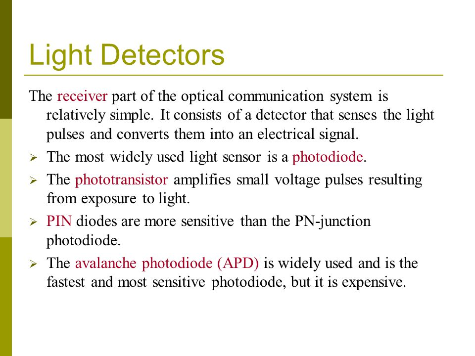 Light Detectors The receiver part of the optical communication system is relatively simple. It consists of a detector that senses the light pulses and