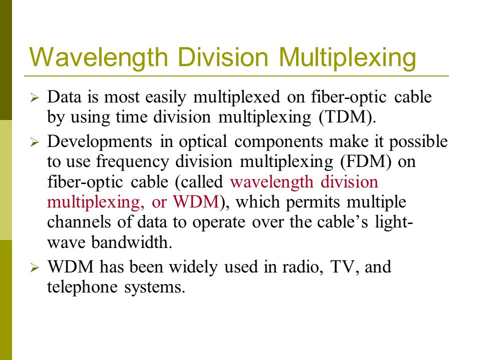 Wavelength Division Multiplexing Data is most easily multiplexed on fiber-optic cable by using time division multiplexing (TDM). Developments in optic
