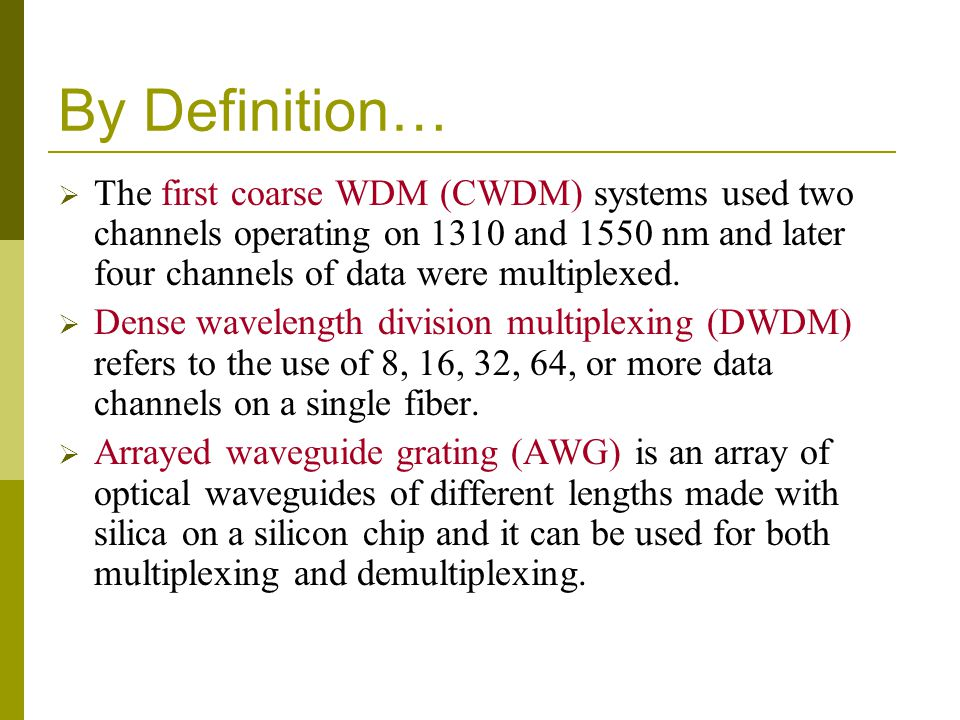 By Definition… The first coarse WDM (CWDM) systems used two channels operating on 1310 and 1550 nm and later four channels of data were multiplexed. D