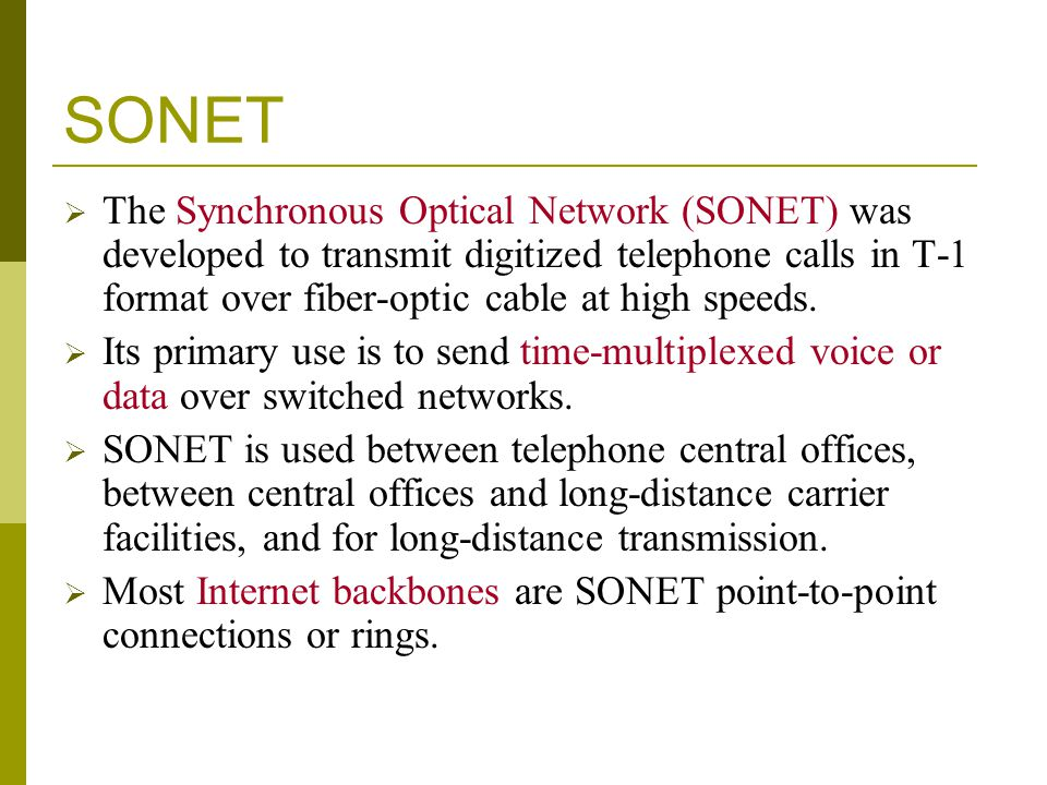 SONET The Synchronous Optical Network (SONET) was developed to transmit digitized telephone calls in T-1 format over fiber-optic cable at high speeds.