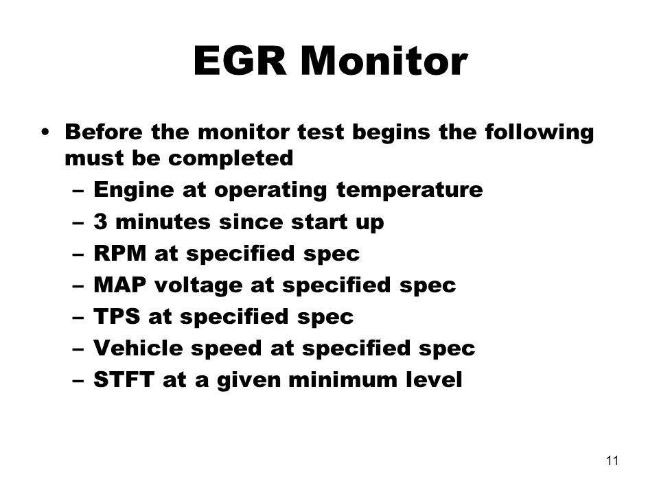 11 Before the monitor test begins the following must be completed –Engine at operating temperature –3 minutes since start up –RPM at specified spec –MAP voltage at specified spec –TPS at specified spec –Vehicle speed at specified spec –STFT at a given minimum level EGR Monitor