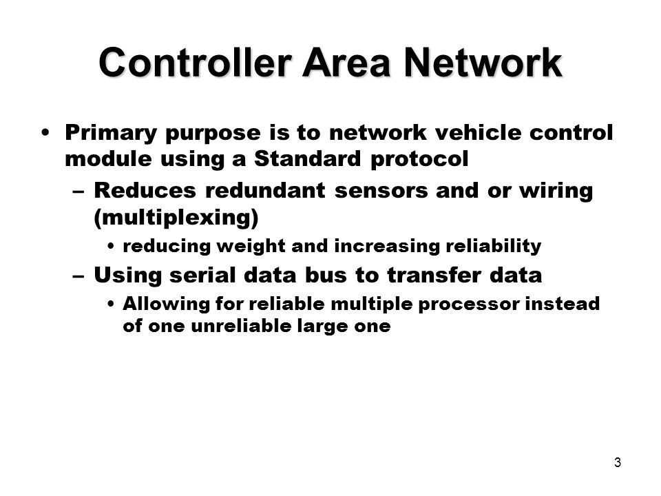 3 Controller Area Network Primary purpose is to network vehicle control module using a Standard protocol –Reduces redundant sensors and or wiring (multiplexing) reducing weight and increasing reliability –Using serial data bus to transfer data Allowing for reliable multiple processor instead of one unreliable large one