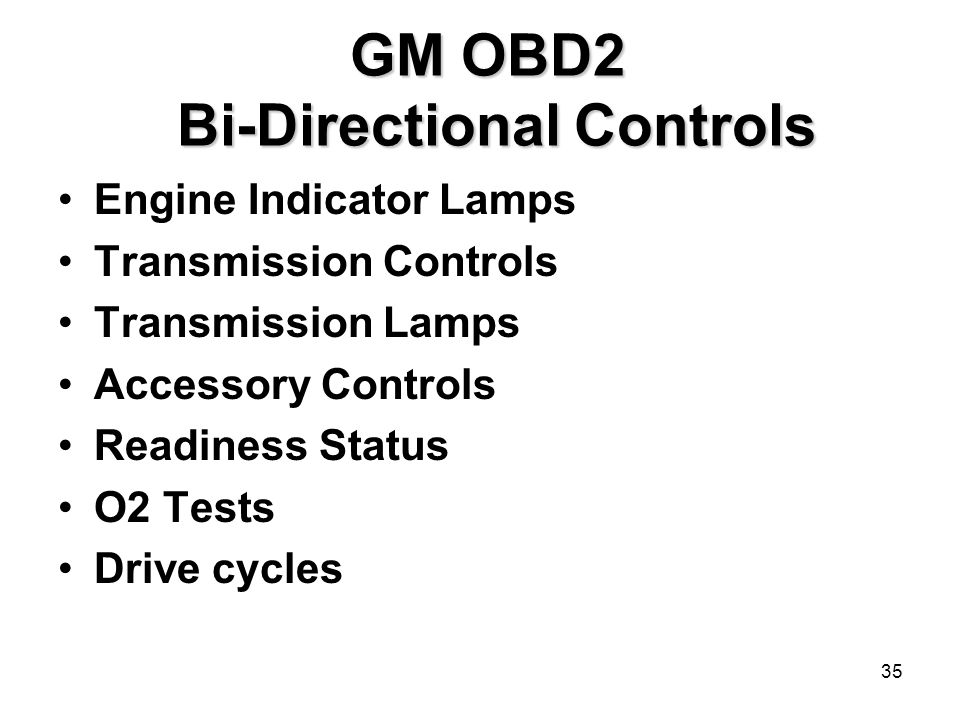 35 GM OBD2 Bi-Directional Controls GM OBD2 Bi-Directional Controls Engine Indicator Lamps Transmission Controls Transmission Lamps Accessory Controls Readiness Status O2 Tests Drive cycles