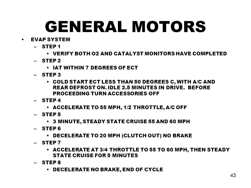 43 GENERAL MOTORS EVAP SYSTEM –STEP 1 VERIFY BOTH O2 AND CATALYST MONITORS HAVE COMPLETED –STEP 2 IAT WITHIN 7 DEGREES OF ECT –STEP 3 COLD START ECT LESS THAN 50 DEGREES C, WITH A/C AND REAR DEFROST ON.