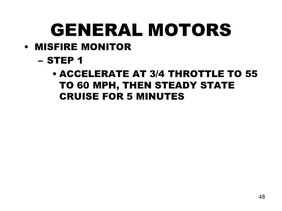 46 GENERAL MOTORS MISFIRE MONITOR –STEP 1 ACCELERATE AT 3/4 THROTTLE TO 55 TO 60 MPH, THEN STEADY STATE CRUISE FOR 5 MINUTES