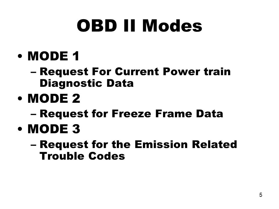 5 OBD II Modes MODE 1 –Request For Current Power train Diagnostic Data MODE 2 –Request for Freeze Frame Data MODE 3 –Request for the Emission Related Trouble Codes