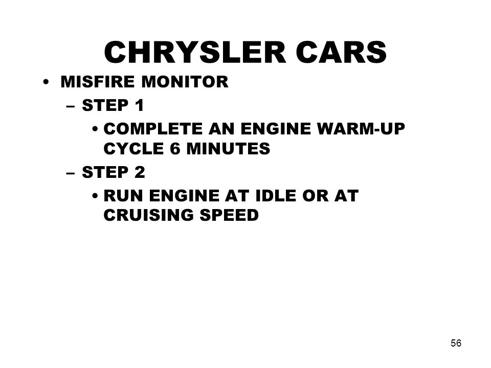 56 CHRYSLER CARS MISFIRE MONITOR –STEP 1 COMPLETE AN ENGINE WARM-UP CYCLE 6 MINUTES –STEP 2 RUN ENGINE AT IDLE OR AT CRUISING SPEED