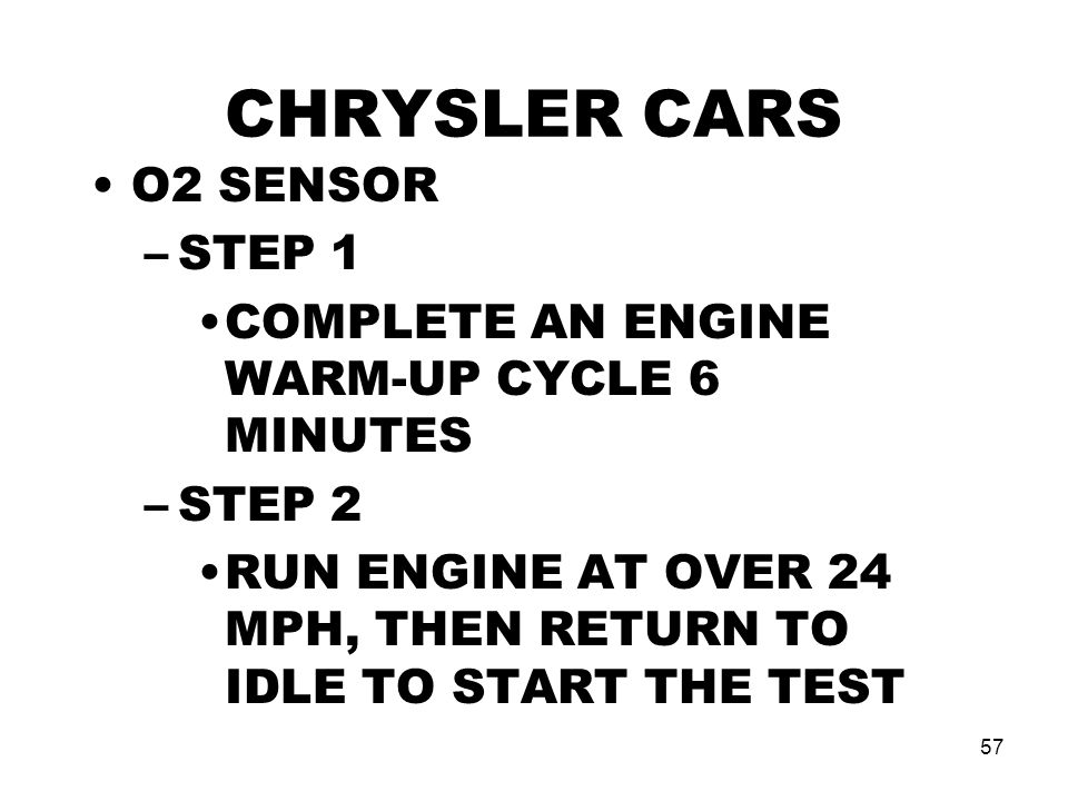 57 CHRYSLER CARS O2 SENSOR –STEP 1 COMPLETE AN ENGINE WARM-UP CYCLE 6 MINUTES –STEP 2 RUN ENGINE AT OVER 24 MPH, THEN RETURN TO IDLE TO START THE TEST