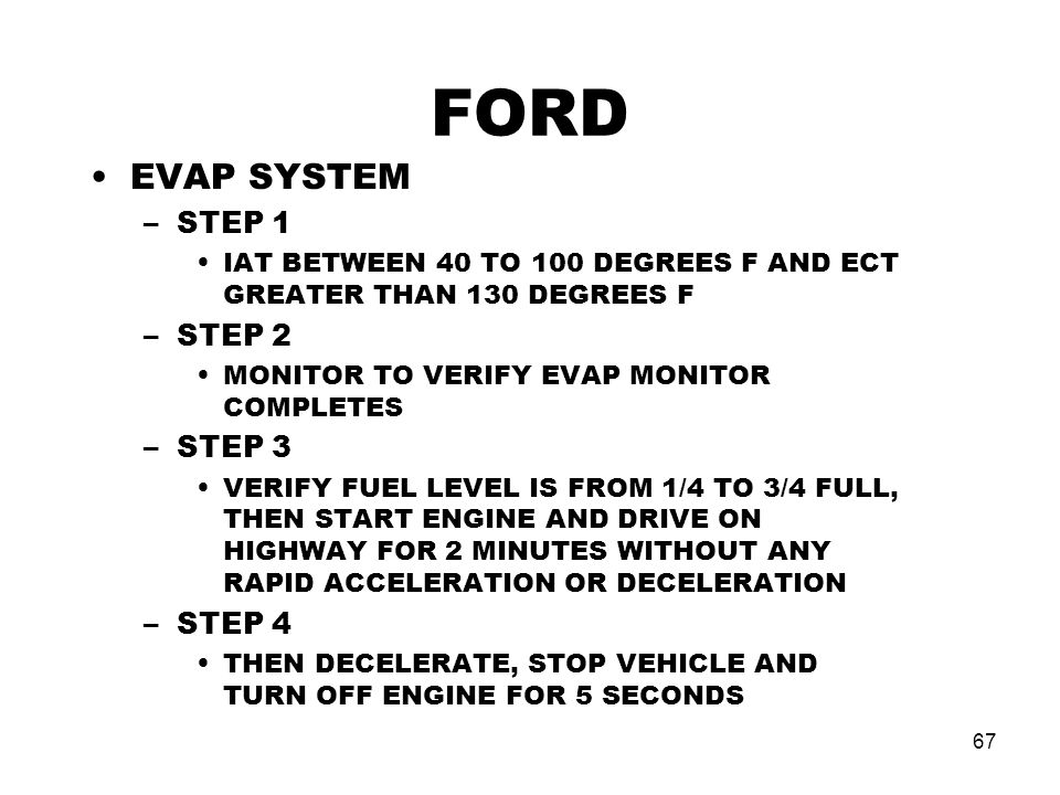 67 FORD EVAP SYSTEM –STEP 1 IAT BETWEEN 40 TO 100 DEGREES F AND ECT GREATER THAN 130 DEGREES F –STEP 2 MONITOR TO VERIFY EVAP MONITOR COMPLETES –STEP 3 VERIFY FUEL LEVEL IS FROM 1/4 TO 3/4 FULL, THEN START ENGINE AND DRIVE ON HIGHWAY FOR 2 MINUTES WITHOUT ANY RAPID ACCELERATION OR DECELERATION –STEP 4 THEN DECELERATE, STOP VEHICLE AND TURN OFF ENGINE FOR 5 SECONDS