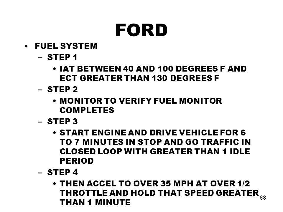 68 FORD FUEL SYSTEM –STEP 1 IAT BETWEEN 40 AND 100 DEGREES F AND ECT GREATER THAN 130 DEGREES F –STEP 2 MONITOR TO VERIFY FUEL MONITOR COMPLETES –STEP 3 START ENGINE AND DRIVE VEHICLE FOR 6 TO 7 MINUTES IN STOP AND GO TRAFFIC IN CLOSED LOOP WITH GREATER THAN 1 IDLE PERIOD –STEP 4 THEN ACCEL TO OVER 35 MPH AT OVER 1/2 THROTTLE AND HOLD THAT SPEED GREATER THAN 1 MINUTE