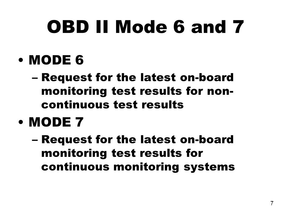 7 OBD II Mode 6 and 7 MODE 6 –Request for the latest on-board monitoring test results for non- continuous test results MODE 7 –Request for the latest on-board monitoring test results for continuous monitoring systems
