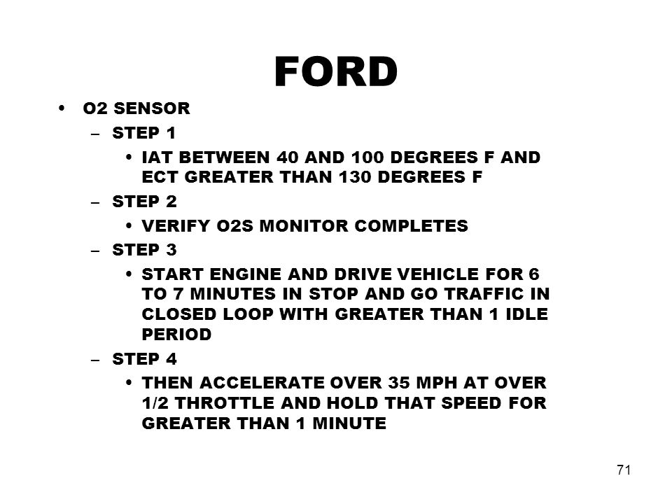 71 FORD O2 SENSOR –STEP 1 IAT BETWEEN 40 AND 100 DEGREES F AND ECT GREATER THAN 130 DEGREES F –STEP 2 VERIFY O2S MONITOR COMPLETES –STEP 3 START ENGINE AND DRIVE VEHICLE FOR 6 TO 7 MINUTES IN STOP AND GO TRAFFIC IN CLOSED LOOP WITH GREATER THAN 1 IDLE PERIOD –STEP 4 THEN ACCELERATE OVER 35 MPH AT OVER 1/2 THROTTLE AND HOLD THAT SPEED FOR GREATER THAN 1 MINUTE