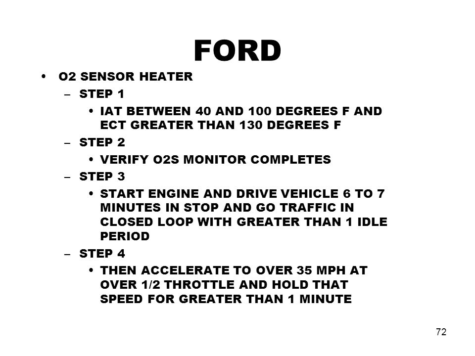 72 FORD O2 SENSOR HEATER –STEP 1 IAT BETWEEN 40 AND 100 DEGREES F AND ECT GREATER THAN 130 DEGREES F –STEP 2 VERIFY O2S MONITOR COMPLETES –STEP 3 START ENGINE AND DRIVE VEHICLE 6 TO 7 MINUTES IN STOP AND GO TRAFFIC IN CLOSED LOOP WITH GREATER THAN 1 IDLE PERIOD –STEP 4 THEN ACCELERATE TO OVER 35 MPH AT OVER 1/2 THROTTLE AND HOLD THAT SPEED FOR GREATER THAN 1 MINUTE